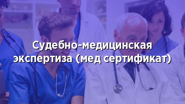 Судебно-медицинская экспертиза (мед сертификат)